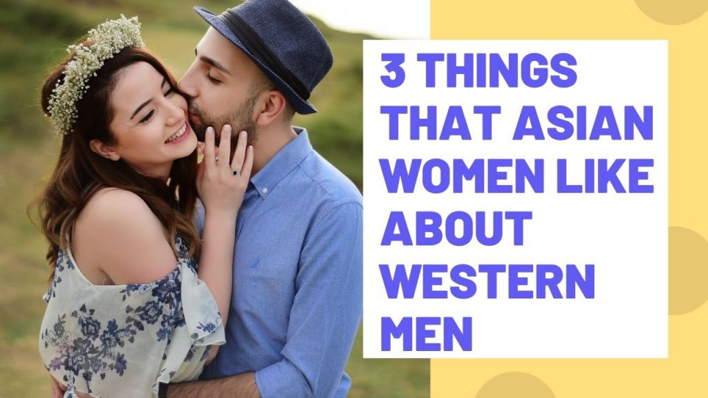 3 Things that Asian Women Like about Western Men