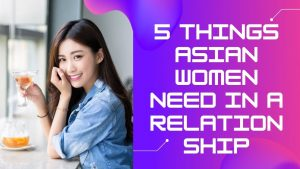 5 Things Asian Women Need In A Relationship