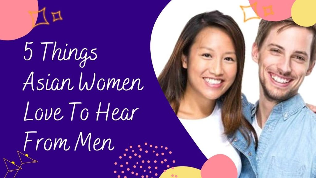 5 Things Asian Women Love To Hear From Men