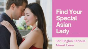 Find Your Special Asian Lady -For Singles Serious About Love