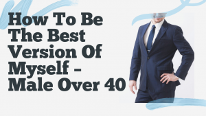 How To Be The Best Version Of Myself – Male Over 40