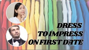 DRESS TO IMPRESS ON FIRST DATE