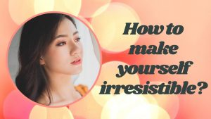How to make yourself irresistible?
